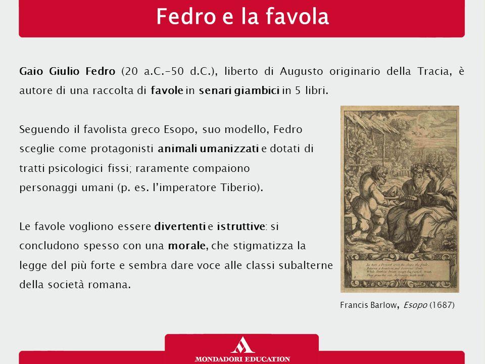 Fedro e la favola Gaio Giulio Fedro (20 a.C.-50 d.C.), liberto di Augusto originario della Tracia, è autore di una raccolta di favole in senari giambi