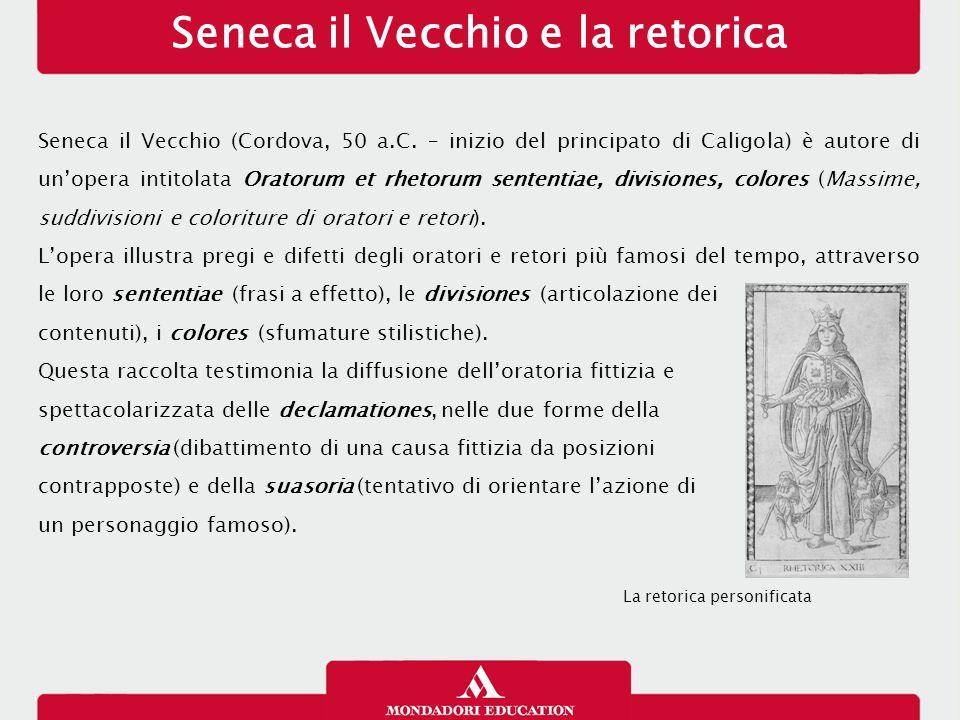 Seneca il Vecchio e la retorica Seneca il Vecchio (Cordova, 50 a.C. – inizio del principato di Caligola) è autore di un'opera intitolata Oratorum et r