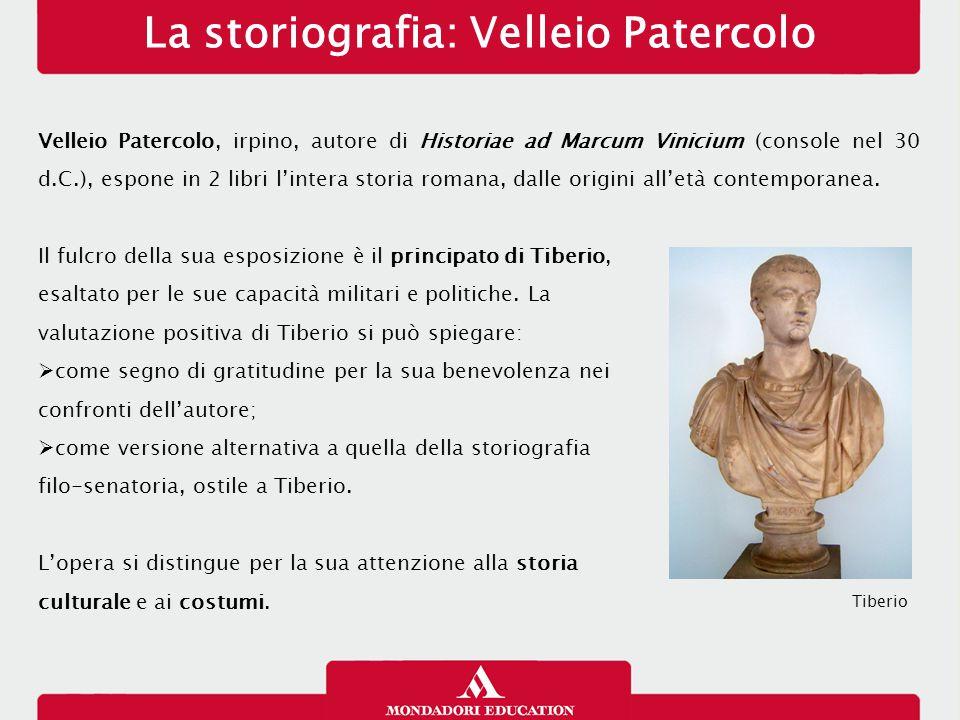 La storiografia: Velleio Patercolo Velleio Patercolo, irpino, autore di Historiae ad Marcum Vinicium (console nel 30 d.C.), espone in 2 libri l'intera