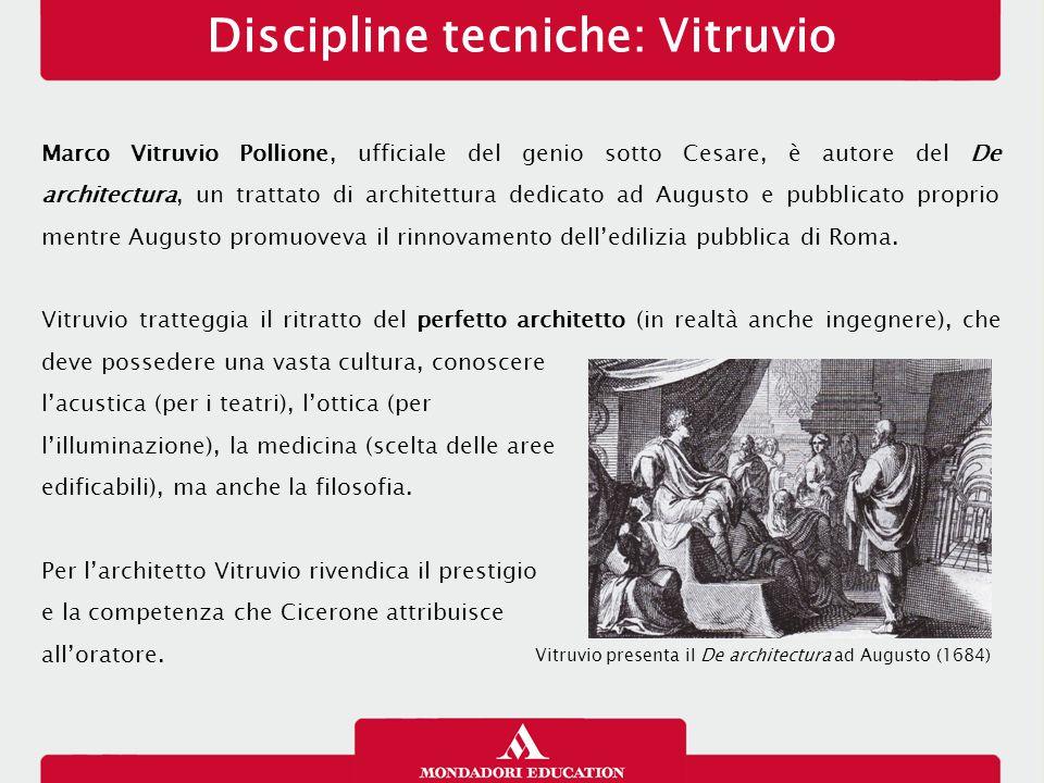 Discipline tecniche: Vitruvio Marco Vitruvio Pollione, ufficiale del genio sotto Cesare, è autore del De architectura, un trattato di architettura ded