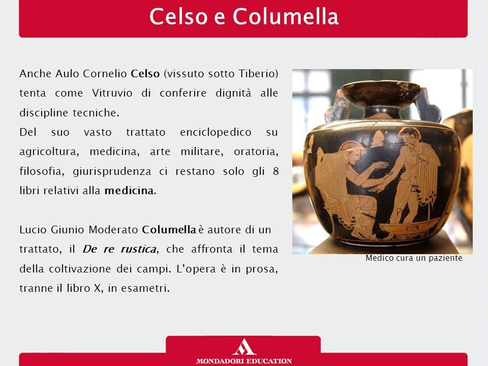Celso e Columella Anche Aulo Cornelio Celso (vissuto sotto Tiberio) tenta come Vitruvio di conferire dignità alle discipline tecniche. Del suo vasto t