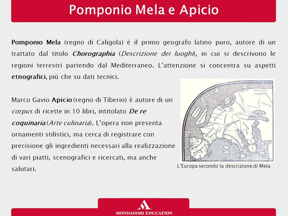 Pomponio Mela e Apicio Pomponio Mela (regno di Caligola) è il primo geografo latino puro, autore di un trattato dal titolo Chorographia (Descrizione d