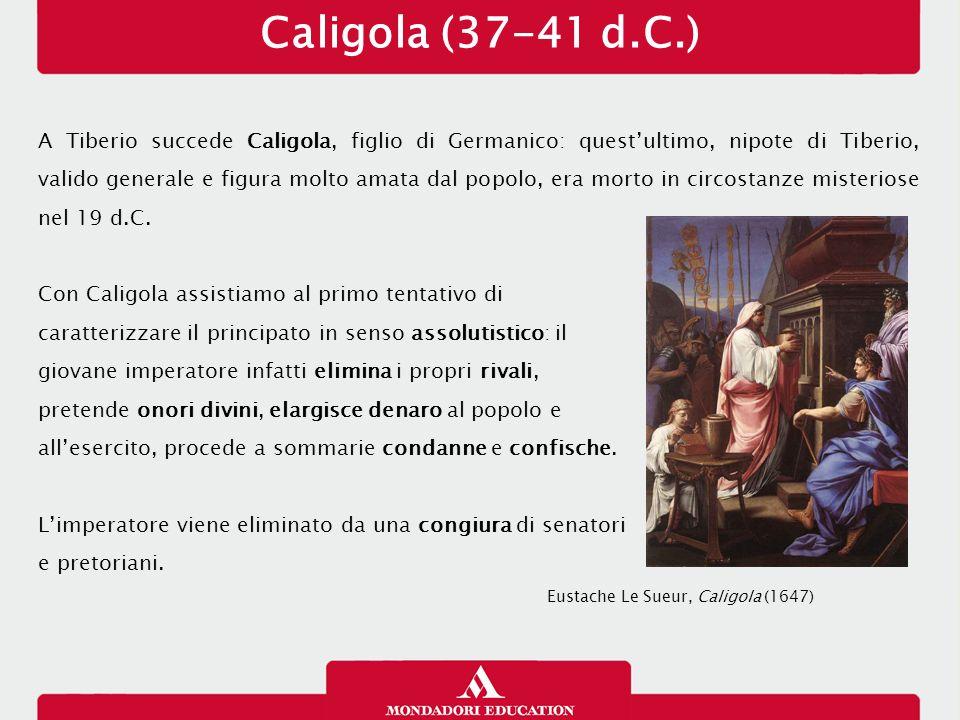 Caligola (37-41 d.C.) A Tiberio succede Caligola, figlio di Germanico: quest'ultimo, nipote di Tiberio, valido generale e figura molto amata dal popol