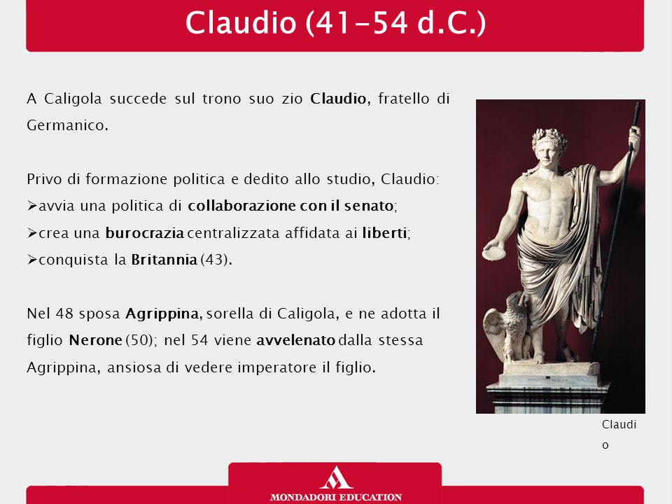 Claudio (41-54 d.C.) A Caligola succede sul trono suo zio Claudio, fratello di Germanico. Privo di formazione politica e dedito allo studio, Claudio: