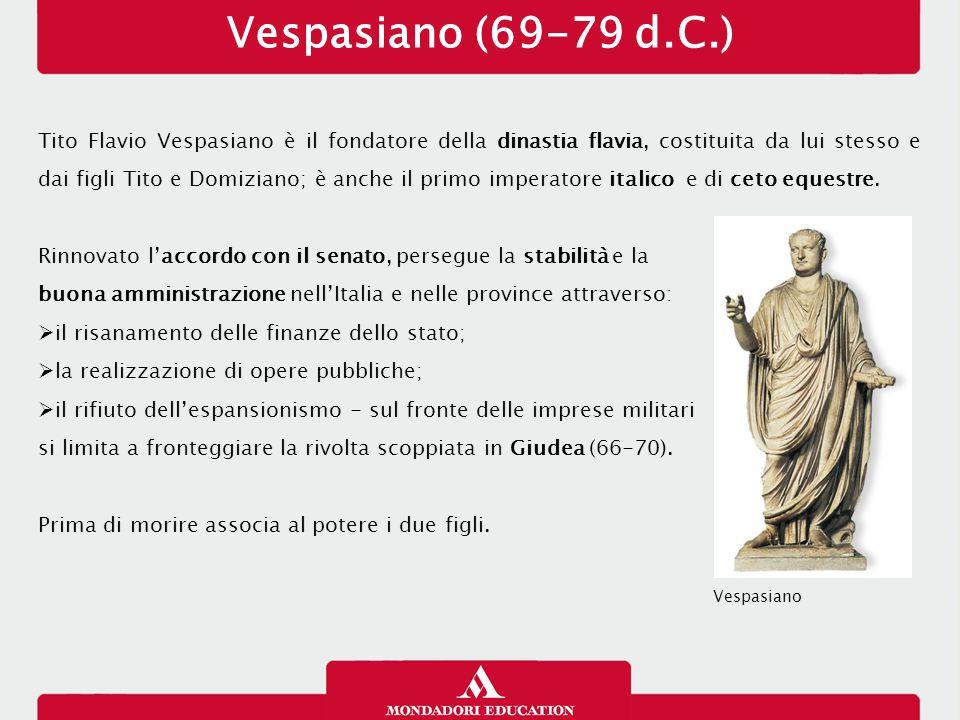 Tito (79-81 d.C.) Il principato di Tito è breve, ma valutato in modo estremamente positivo dalle fonti, che lo elogiano:  per l'abolizione dei processi di lesa maestà;  per non aver condannato a morte senatori e per aver cacciato da Roma i delatori;  per aver soccorso le popolazioni colpite dall'eruzione del Vesuvio (79) attingendo al tesoro imperiale;  per aver inaugurato l'Anfiteatro Flavio (il Colosseo);  per aver domato la rivolta giudaica, espugnando la fortezza di Masada e distruggendo il tempio di Gerusalemme.