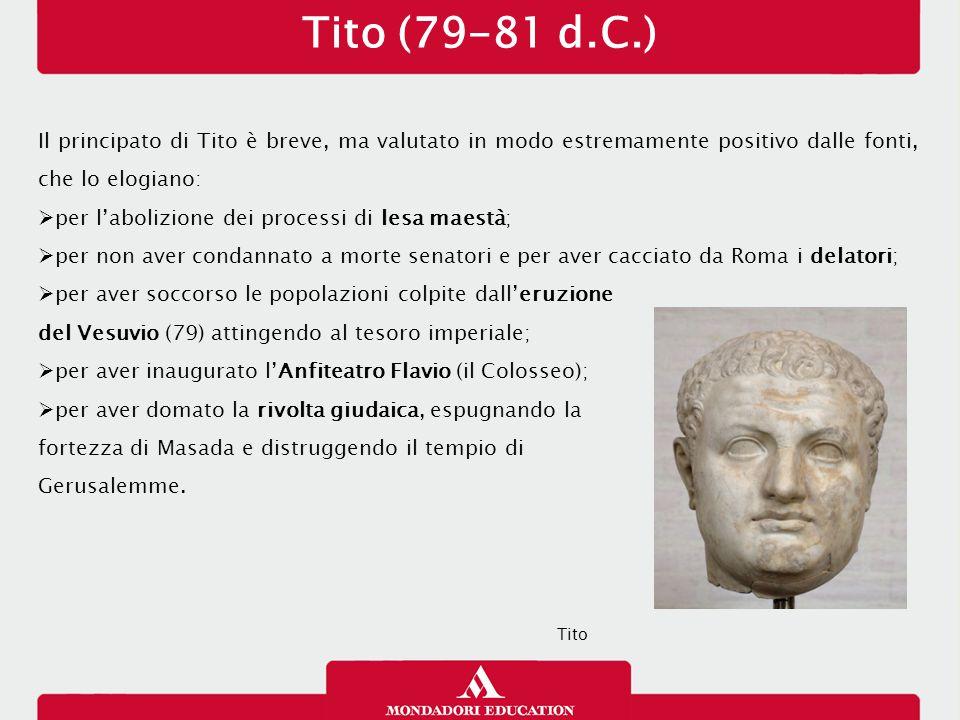 Tito (79-81 d.C.) Il principato di Tito è breve, ma valutato in modo estremamente positivo dalle fonti, che lo elogiano:  per l'abolizione dei proces