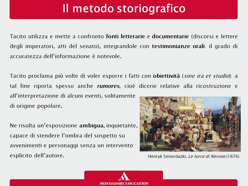 Il metodo storiografico Tacito utilizza e mette a confronto fonti letterarie e documentarie (discorsi e lettere degli imperatori, atti del senato), in