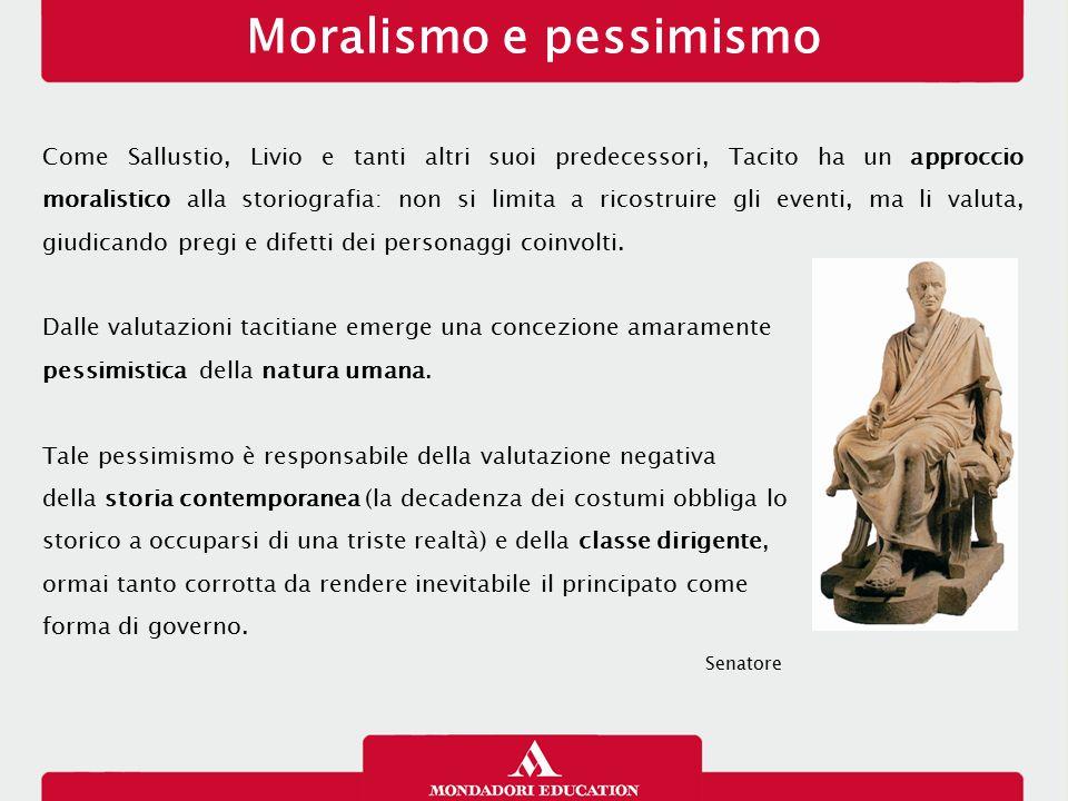 Moralismo e pessimismo Come Sallustio, Livio e tanti altri suoi predecessori, Tacito ha un approccio moralistico alla storiografia: non si limita a ri