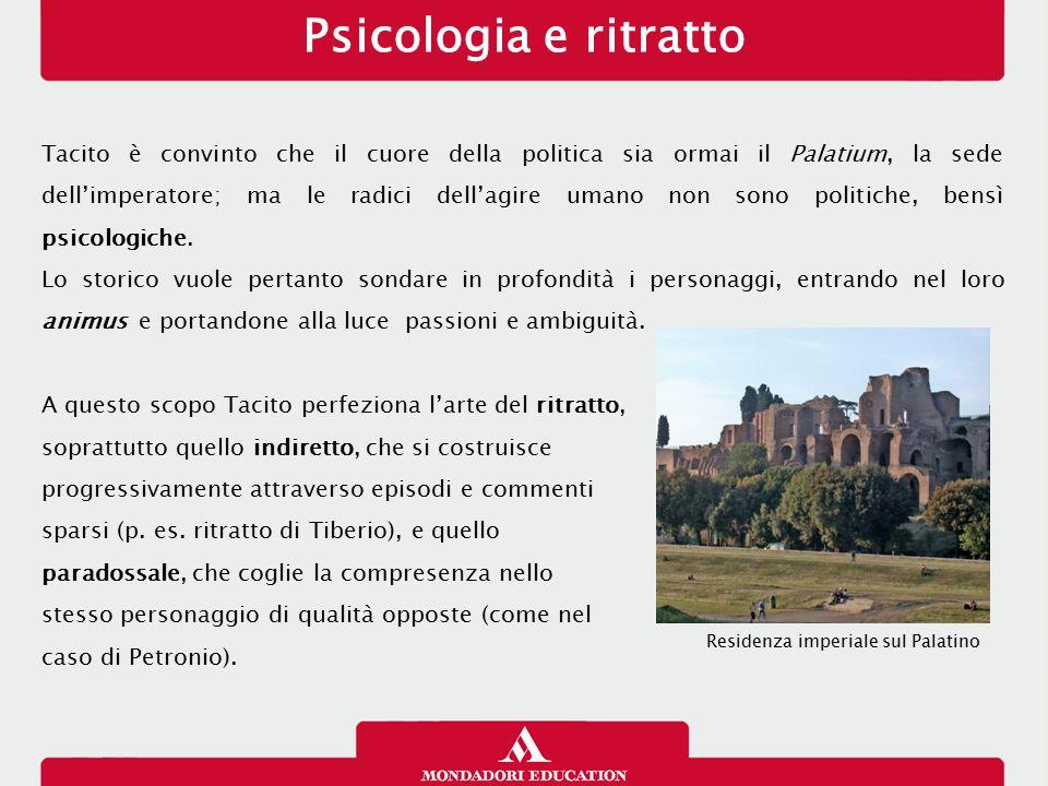 Psicologia e ritratto Tacito è convinto che il cuore della politica sia ormai il Palatium, la sede dell'imperatore; ma le radici dell'agire umano non