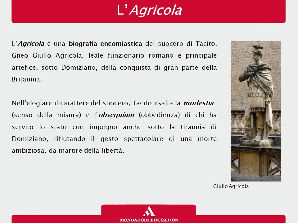L'Agricola L'Agricola è una biografia encomiastica del suocero di Tacito, Gneo Giulio Agricola, leale funzionario romano e principale artefice, sotto