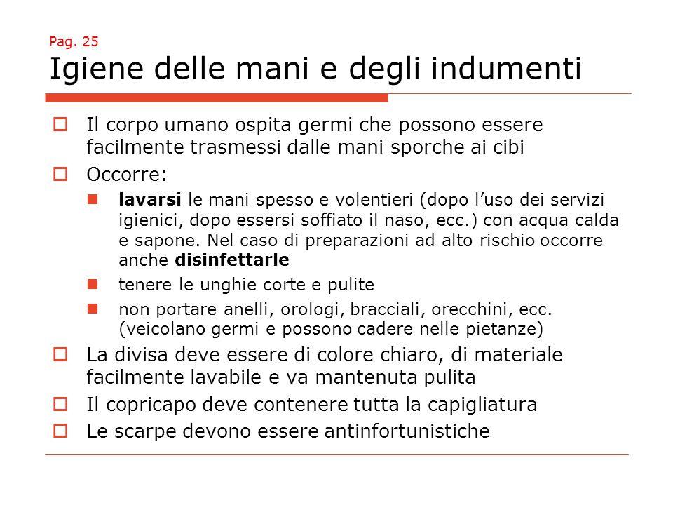 Pag. 25 Igiene delle mani e degli indumenti  Il corpo umano ospita germi che possono essere facilmente trasmessi dalle mani sporche ai cibi  Occorre