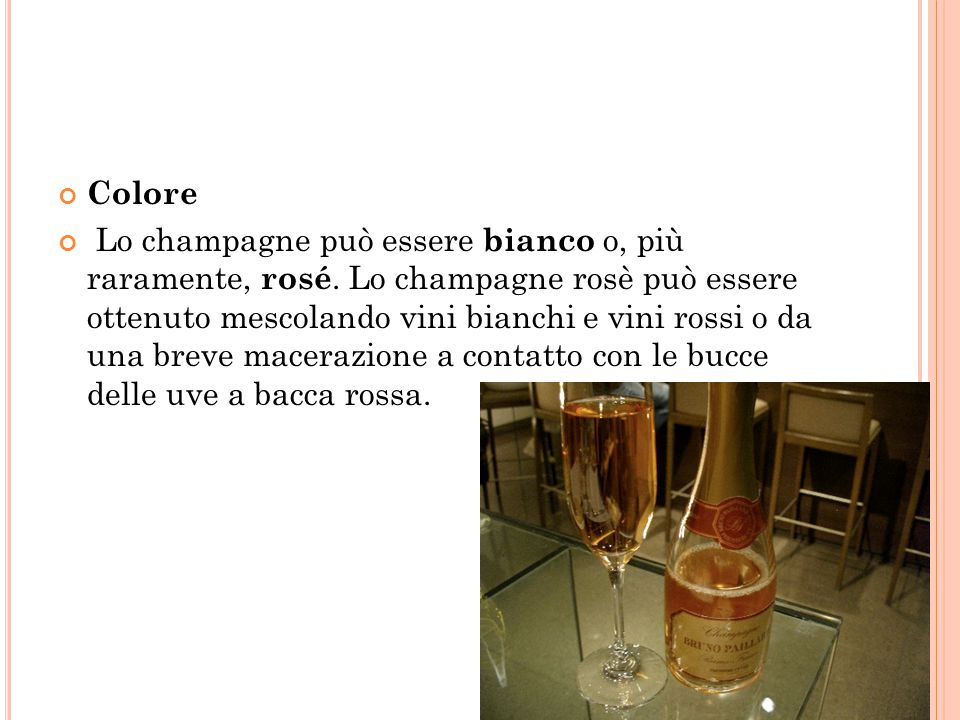 Colore Lo champagne può essere bianco o, più raramente, rosé. Lo champagne rosè può essere ottenuto mescolando vini bianchi e vini rossi o da una brev