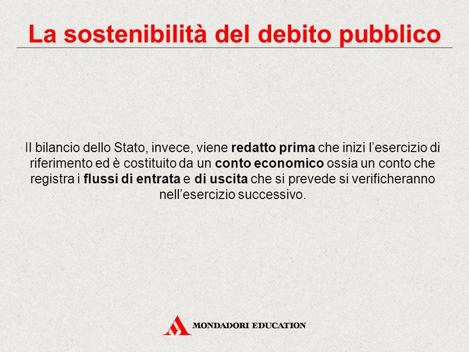 Il bilancio dello Stato, invece, viene redatto prima che inizi l'esercizio di riferimento ed è costituito da un conto economico ossia un conto che reg