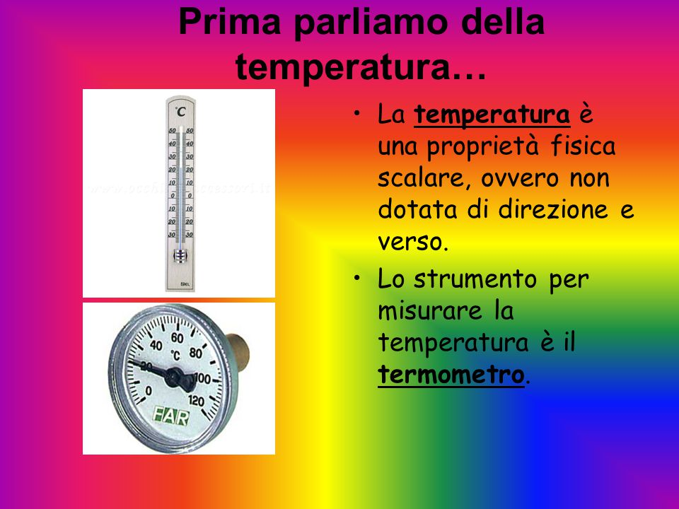 Prima parliamo della temperatura… La temperatura è una proprietà fisica scalare, ovvero non dotata di direzione e verso. Lo strumento per misurare la