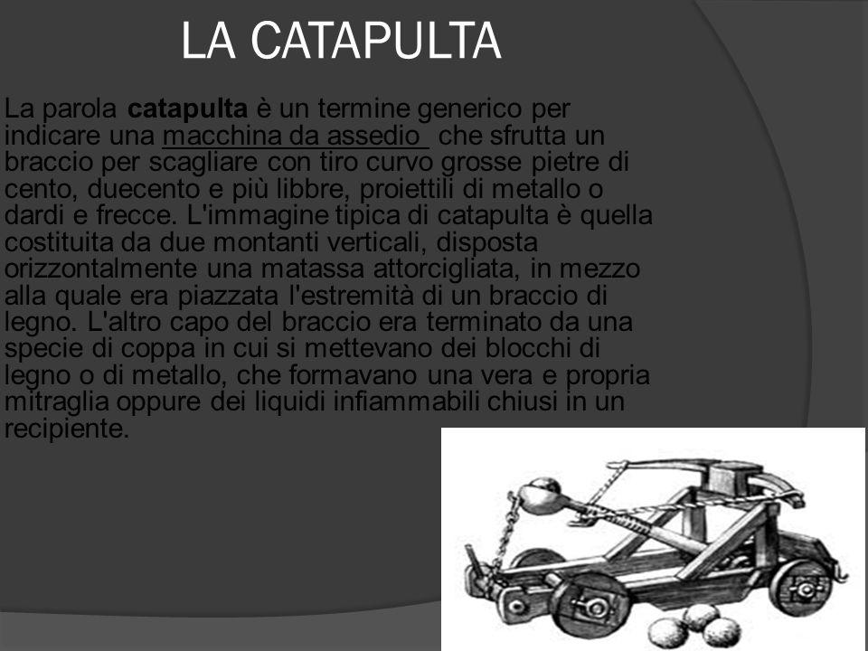 LA CATAPULTA  La parola catapulta è un termine generico per indicare una macchina da assedio che sfrutta un braccio per scagliare con tiro curvo gros