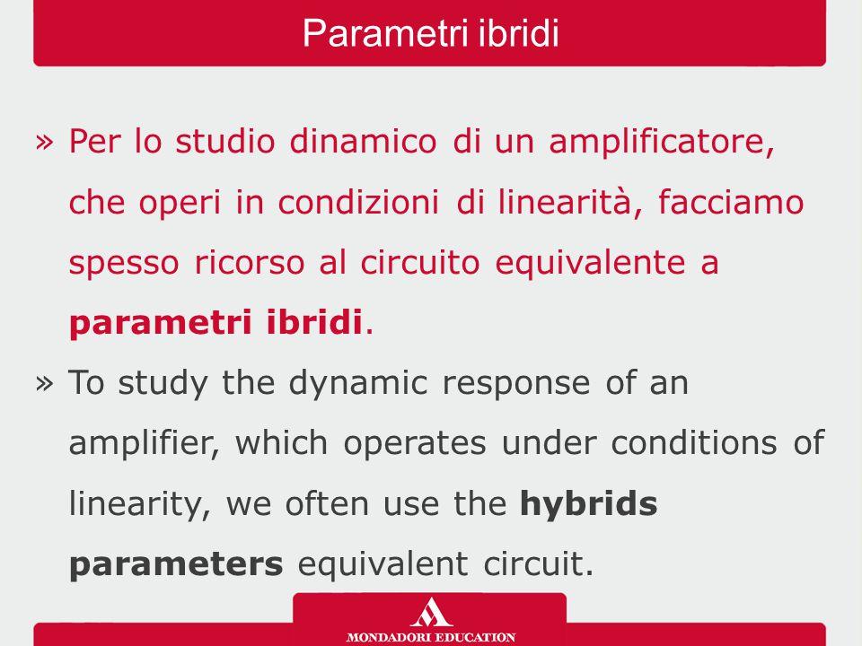 »Per lo studio dinamico di un amplificatore, che operi in condizioni di linearità, facciamo spesso ricorso al circuito equivalente a parametri ibridi.