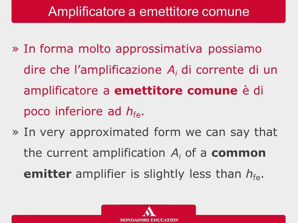 »In forma molto approssimativa possiamo dire che l'amplificazione A i di corrente di un amplificatore a emettitore comune è di poco inferiore ad h fe.