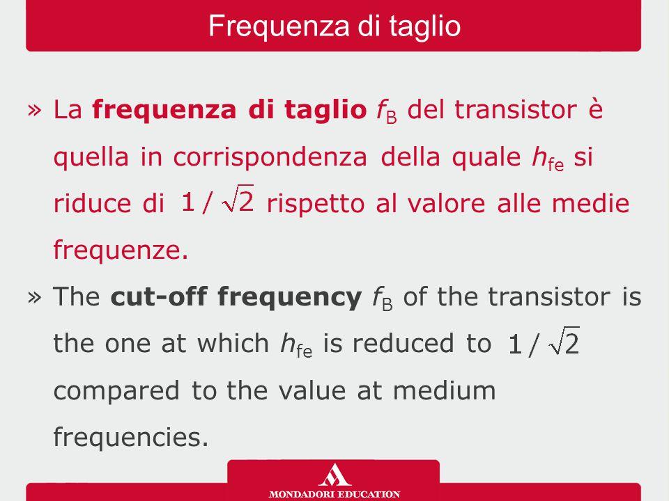 »La frequenza di taglio f B del transistor è quella in corrispondenza della quale h fe si riduce di rispetto al valore alle medie frequenze. »The cut-