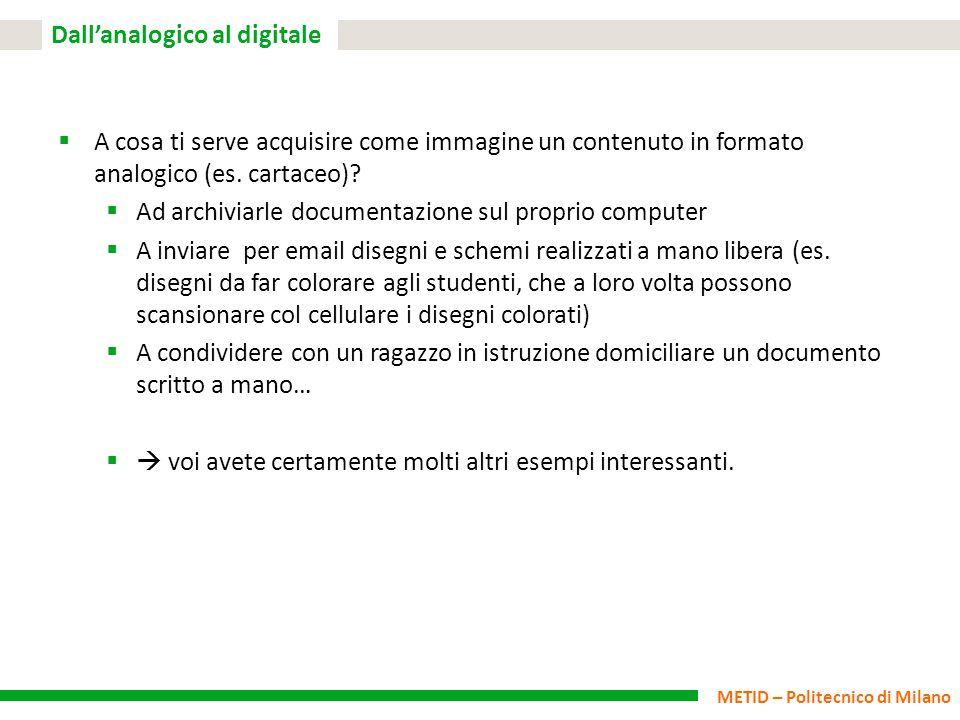 METID – Politecnico di Milano Dall'analogico al digitale  A cosa ti serve acquisire come immagine un contenuto in formato analogico (es. cartaceo)? 