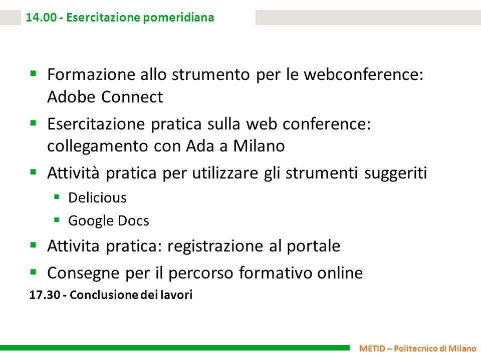 METID – Politecnico di Milano 14.00 - Esercitazione pomeridiana  Formazione allo strumento per le webconference: Adobe Connect  Esercitazione pratic