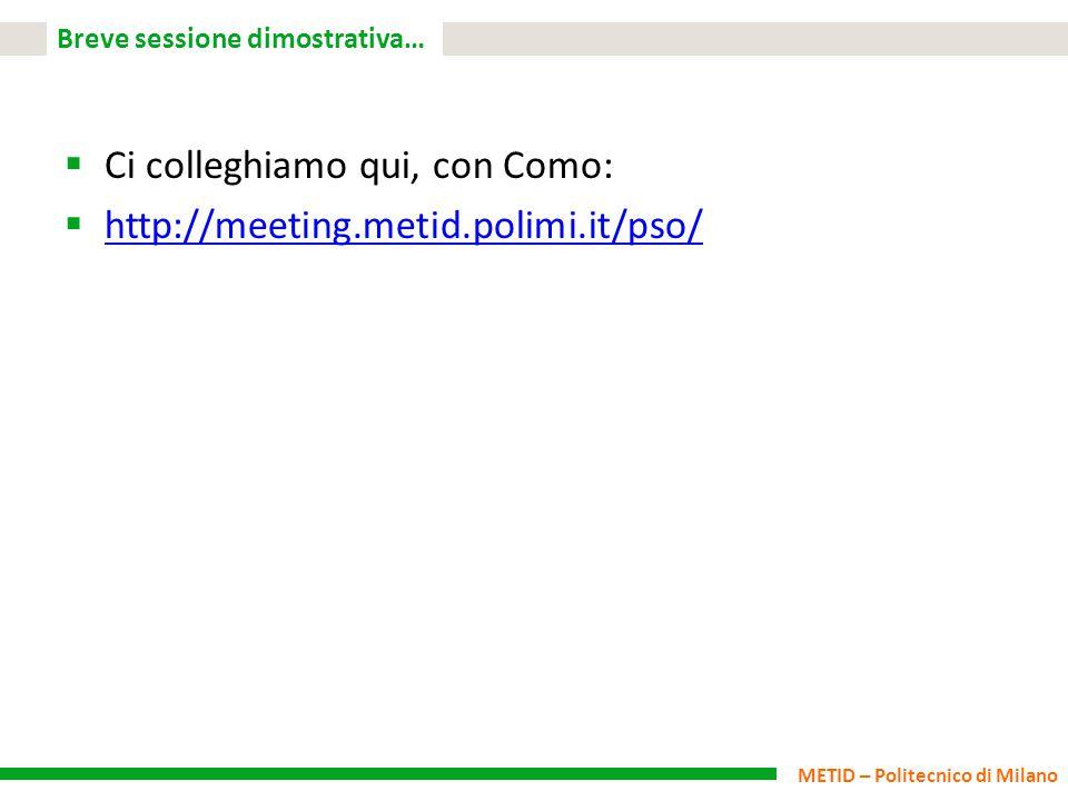 METID – Politecnico di Milano Breve sessione dimostrativa…  Ci colleghiamo qui, con Como:  http://meeting.metid.polimi.it/pso/ http://meeting.metid.