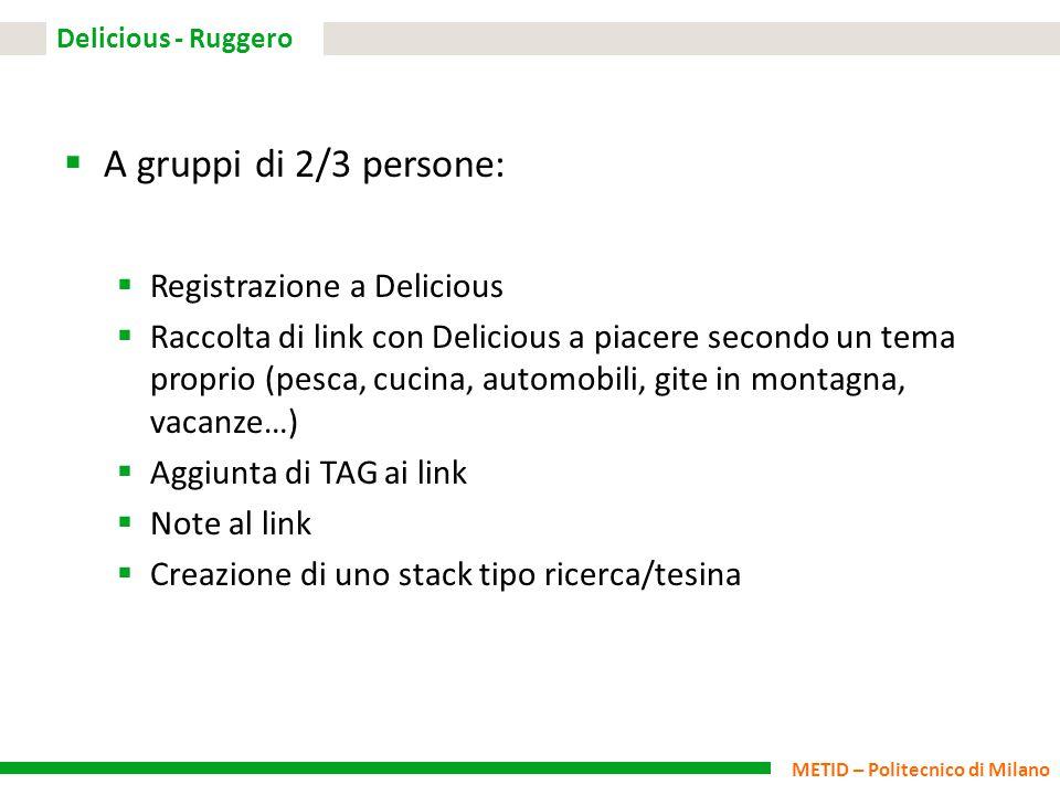 METID – Politecnico di Milano Delicious - Ruggero  A gruppi di 2/3 persone:  Registrazione a Delicious  Raccolta di link con Delicious a piacere se