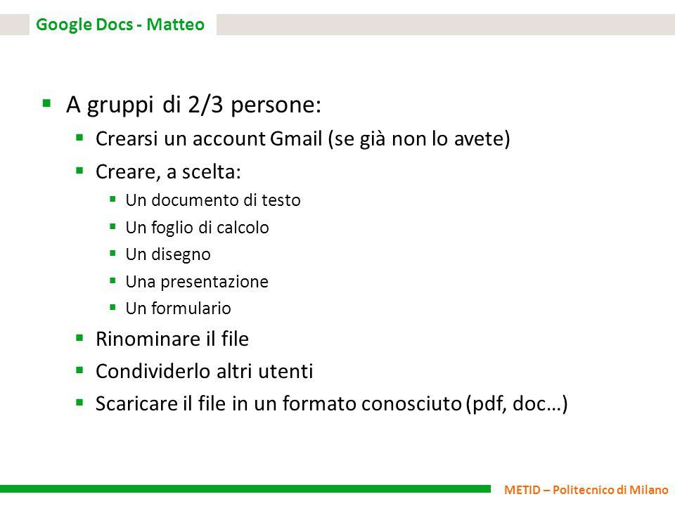 METID – Politecnico di Milano Google Docs - Matteo  A gruppi di 2/3 persone:  Crearsi un account Gmail (se già non lo avete)  Creare, a scelta:  U