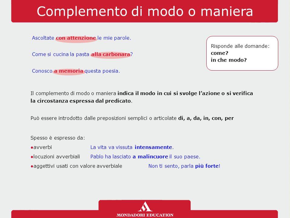 Complemento di modo o maniera Il complemento di modo o maniera indica il modo in cui si svolge l'azione o si verifica la circostanza espressa dal pred