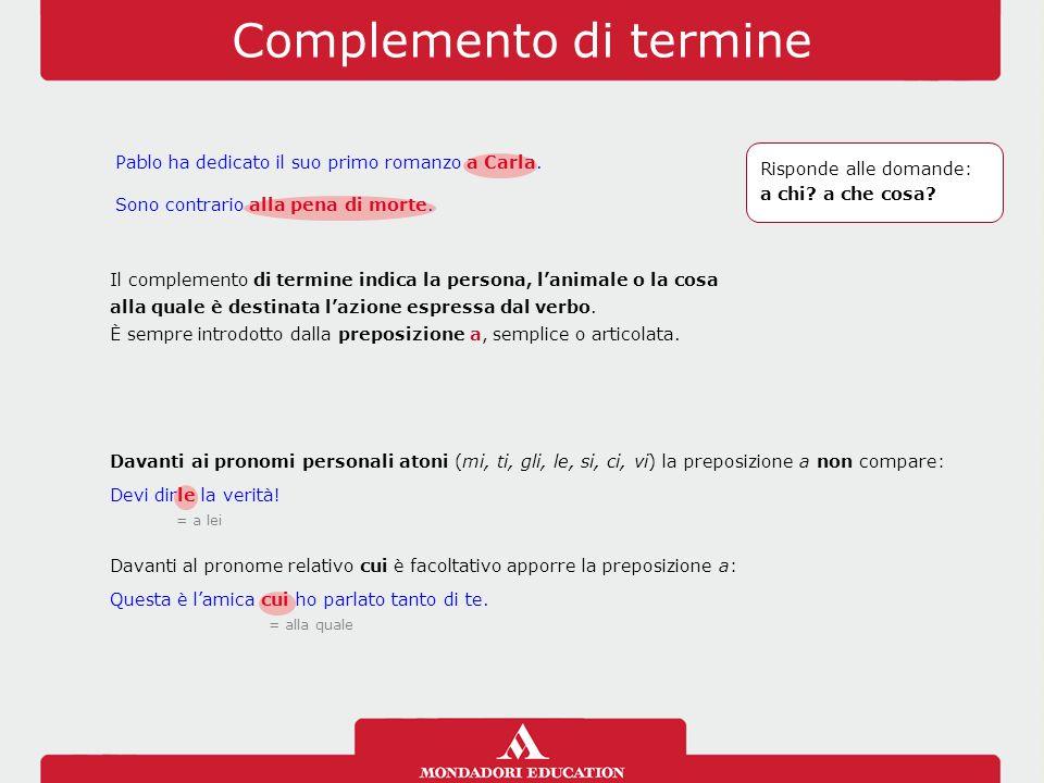 Complemento di termine Il complemento di termine indica la persona, l'animale o la cosa alla quale è destinata l'azione espressa dal verbo. È sempre i