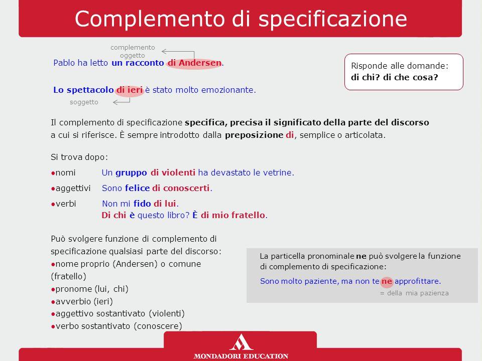 Complemento di specificazione Il complemento di specificazione specifica, precisa il significato della parte del discorso a cui si riferisce. È sempre