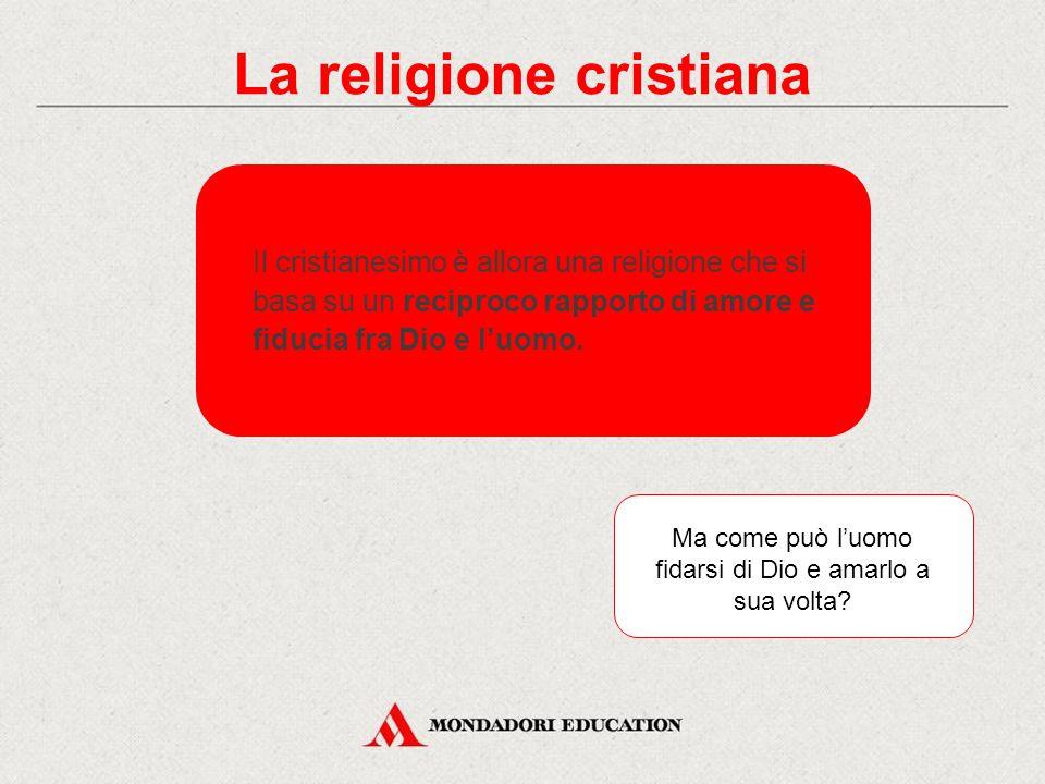 La religione cristiana Ma come può l'uomo fidarsi di Dio e amarlo a sua volta.
