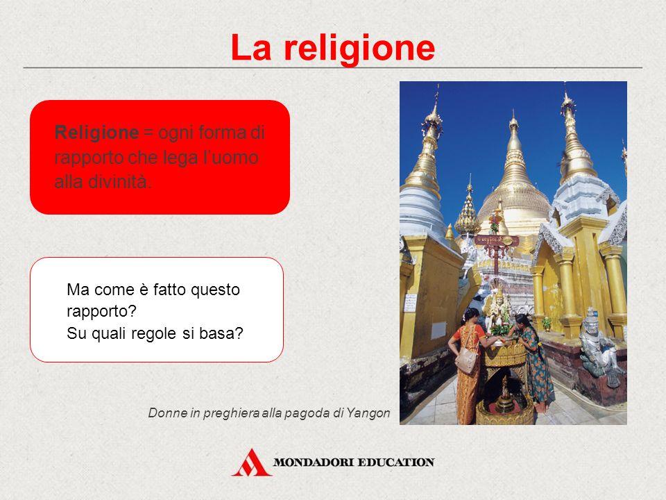 La religione Donne in preghiera alla pagoda di Yangon Religione = ogni forma di rapporto che lega l'uomo alla divinità.