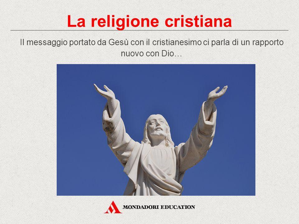 Il messaggio portato da Gesù con il cristianesimo ci parla di un rapporto nuovo con Dio… La religione cristiana