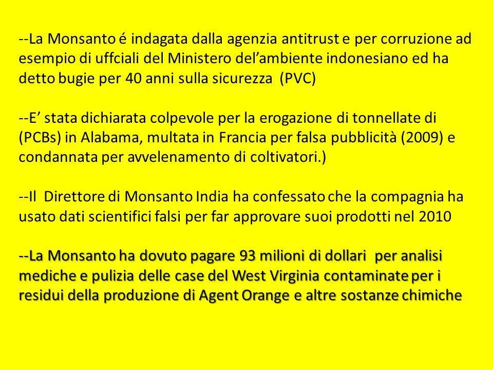--La Monsanto é indagata dalla agenzia antitrust e per corruzione ad esempio di uffciali del Ministero del'ambiente indonesiano ed ha detto bugie per 40 anni sulla sicurezza (PVC) --E' stata dichiarata colpevole per la erogazione di tonnellate di (PCBs) in Alabama, multata in Francia per falsa pubblicità (2009) e condannata per avvelenamento di coltivatori.) --Il Direttore di Monsanto India ha confessato che la compagnia ha usato dati scientifici falsi per far approvare suoi prodotti nel 2010 --La Monsanto ha dovuto pagare 93 milioni di dollari per analisi mediche e pulizia delle case del West Virginia contaminate per i residui della produzione di Agent Orange e altre sostanze chimiche