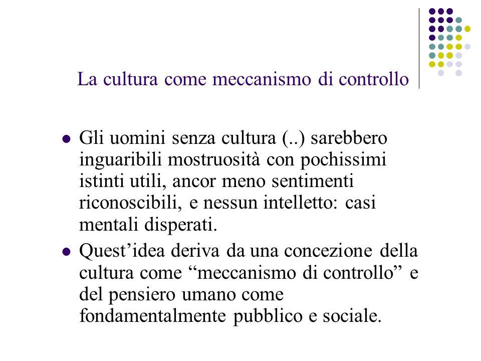 La cultura come meccanismo di controllo Gli uomini senza cultura (..) sarebbero inguaribili mostruosità con pochissimi istinti utili, ancor meno sentimenti riconoscibili, e nessun intelletto: casi mentali disperati.