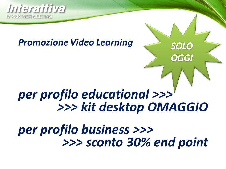 Promozione Video Learning per profilo educational >>> >>> kit desktop OMAGGIO per profilo business >>> >>> sconto 30% end point
