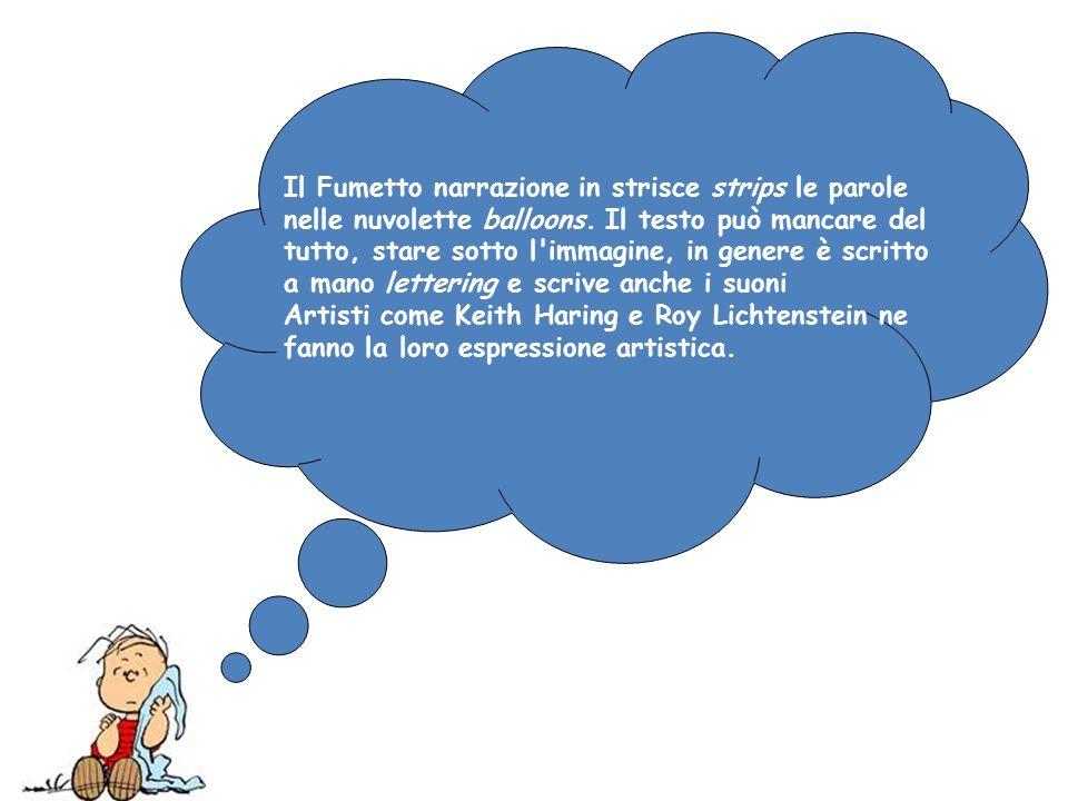 Il Fumetto narrazione in strisce strips le parole nelle nuvolette balloons. Il testo può mancare del tutto, stare sotto l'immagine, in genere è scritt