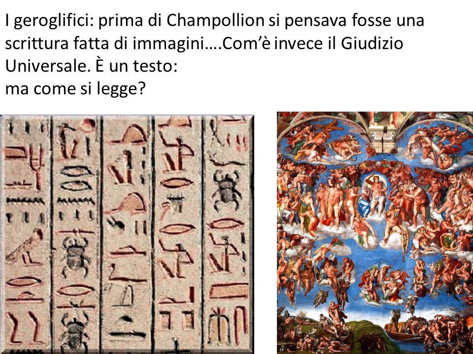 I geroglifici: prima di Champollion si pensava fosse una scrittura fatta di immagini….Com'è invece il Giudizio Universale. È un testo: ma come si legg