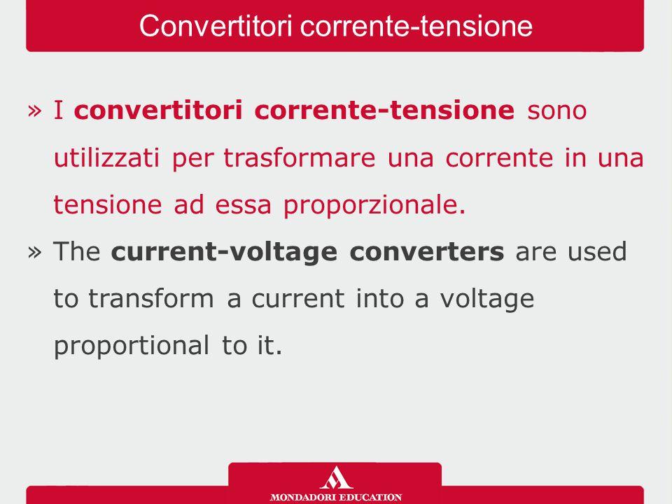 »I convertitori corrente-tensione sono utilizzati per trasformare una corrente in una tensione ad essa proporzionale. »The current-voltage converters