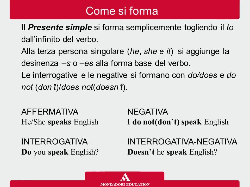 Il Presente simple si forma semplicemente togliendo il to dall'infinito del verbo. Alla terza persona singolare (he, she e it) si aggiunge la desinenz