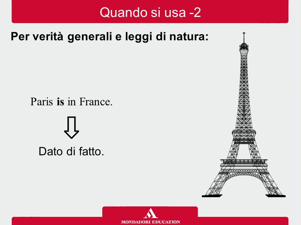 Paris is in France. ⇩ Dato di fatto. Per verità generali e leggi di natura: Quando si usa -2