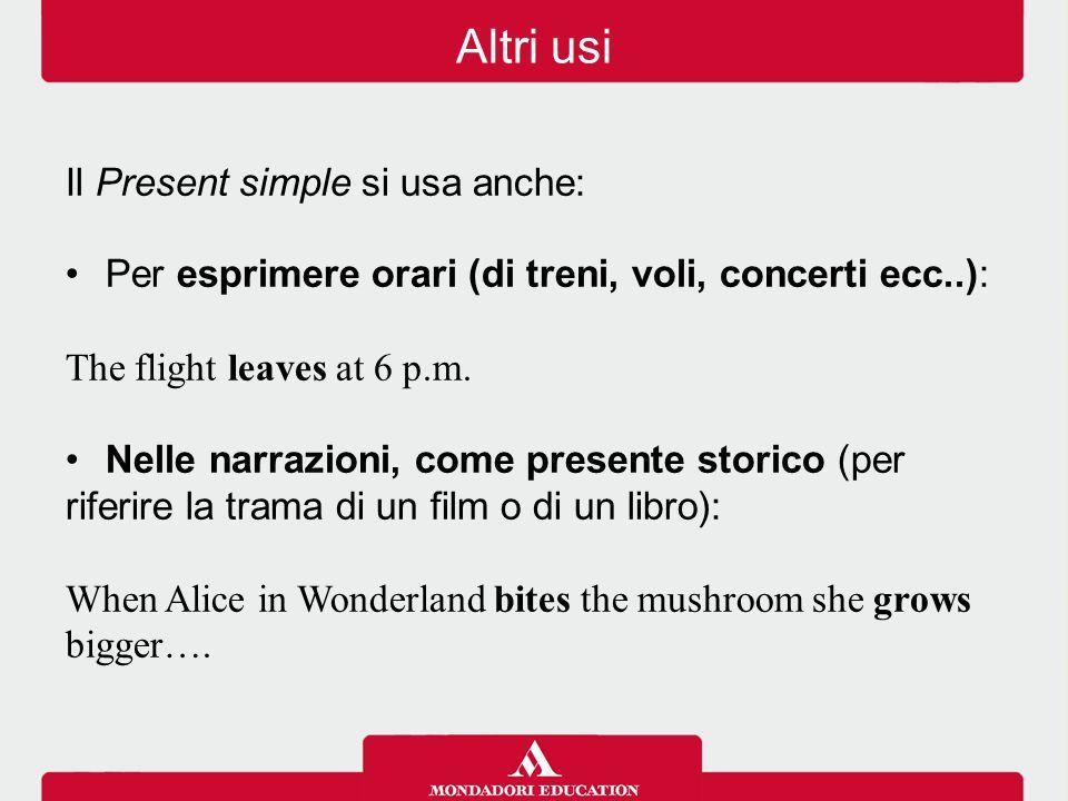 Il Present simple si usa anche: Per esprimere orari (di treni, voli, concerti ecc..): The flight leaves at 6 p.m. Nelle narrazioni, come presente stor