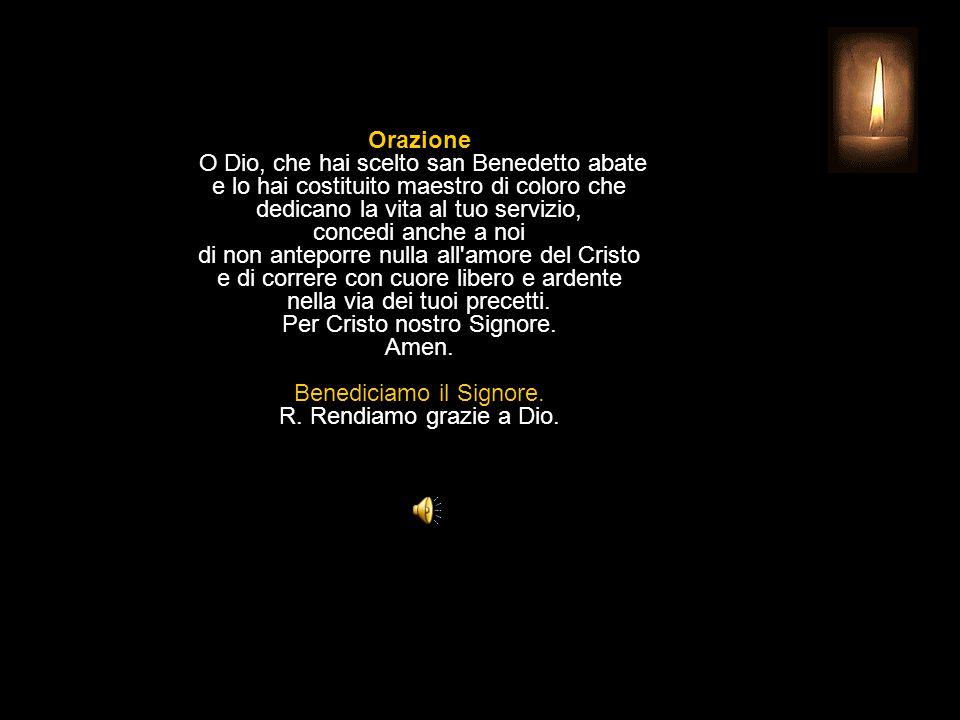 Orazione O Dio, che hai scelto san Benedetto abate e lo hai costituito maestro di coloro che dedicano la vita al tuo servizio, concedi anche a noi di non anteporre nulla all amore del Cristo e di correre con cuore libero e ardente nella via dei tuoi precetti.