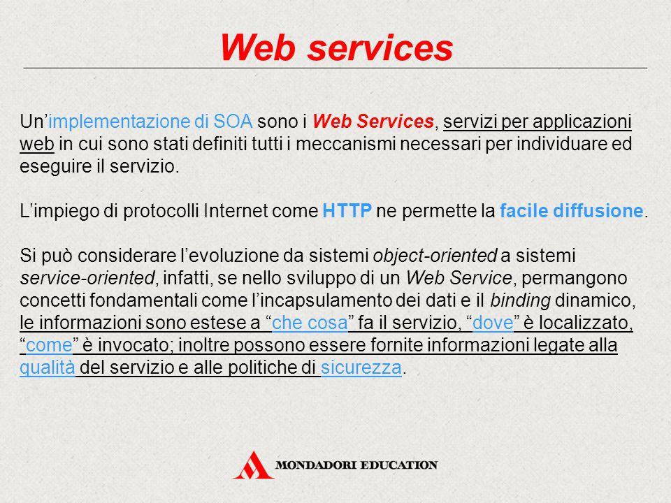 Web services Un'implementazione di SOA sono i Web Services, servizi per applicazioni web in cui sono stati definiti tutti i meccanismi necessari per i