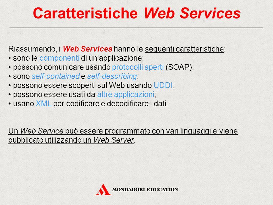 Caratteristiche Web Services Riassumendo, i Web Services hanno le seguenti caratteristiche: sono le componenti di un'applicazione; possono comunicare