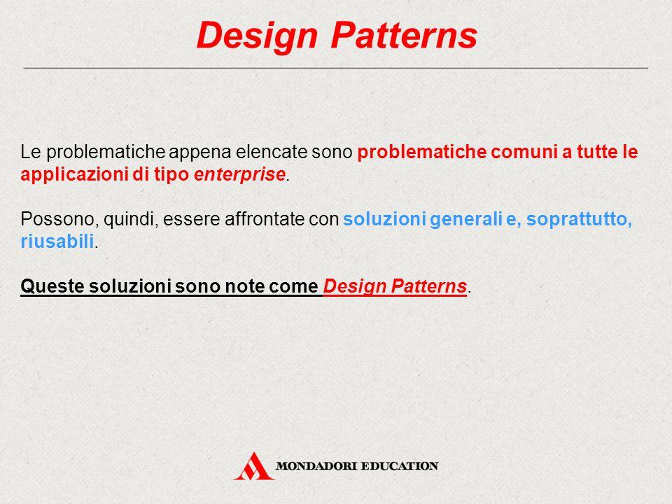 Design Patterns Le problematiche appena elencate sono problematiche comuni a tutte le applicazioni di tipo enterprise. Possono, quindi, essere affront