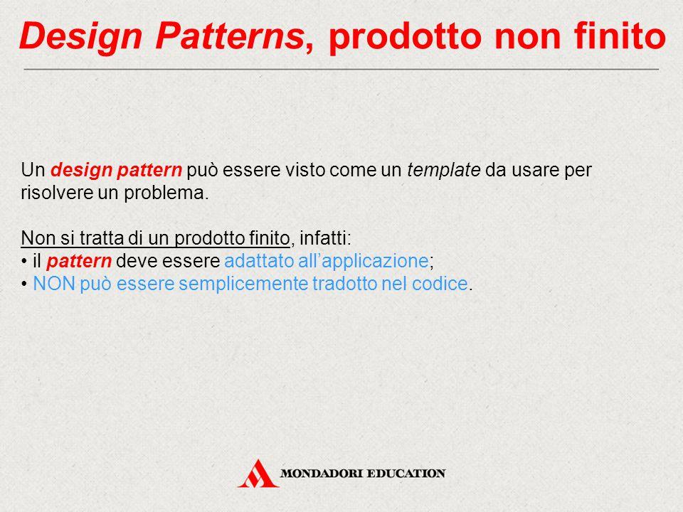 Design Patterns, prodotto non finito Un design pattern può essere visto come un template da usare per risolvere un problema. Non si tratta di un prodo