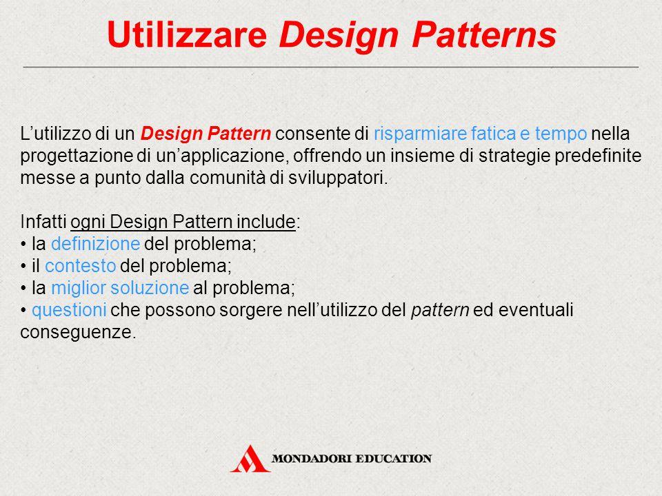 Utilizzare Design Patterns L'utilizzo di un Design Pattern consente di risparmiare fatica e tempo nella progettazione di un'applicazione, offrendo un