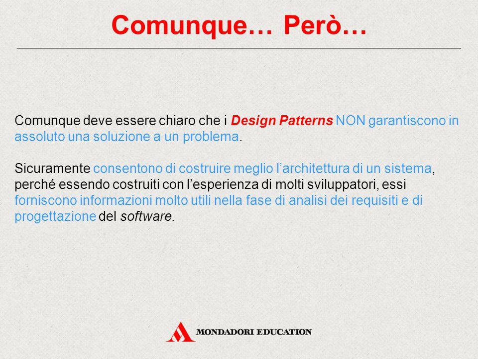 Comunque… Però… Comunque deve essere chiaro che i Design Patterns NON garantiscono in assoluto una soluzione a un problema. Sicuramente consentono di