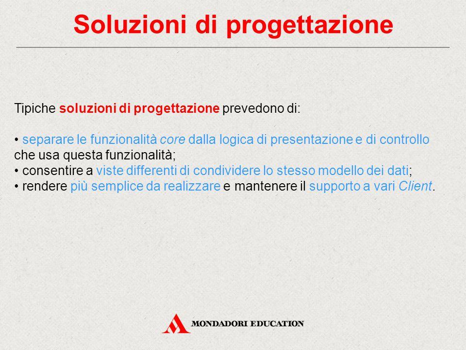 Soluzioni di progettazione Tipiche soluzioni di progettazione prevedono di: separare le funzionalità core dalla logica di presentazione e di controllo